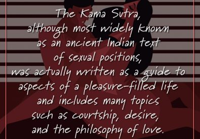 The Kama Sutra, although most widely known as an ancient Indian text of sexual positions, was actually written as a guide to aspects of a pleasure-filled life and includes many topics such as courtship, desire, and the philosophy of love.