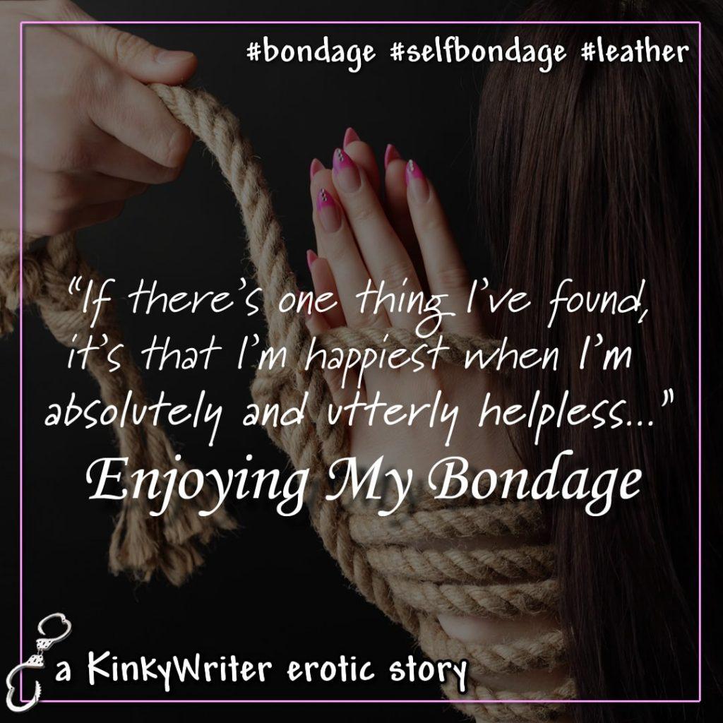 """""""If there's one thing I've found, it's that I'm happiest when I'm absolutely and utterly helpless..."""" - Enjoying My Bondage"""